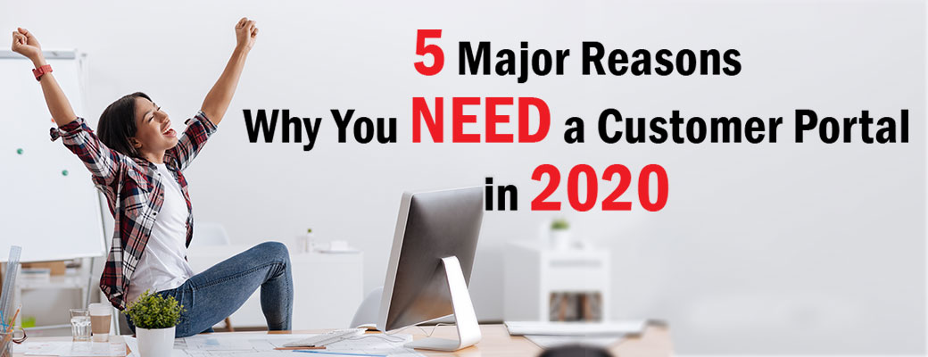 5 Major Reasons Why You NEED a Customer Portal in 2020