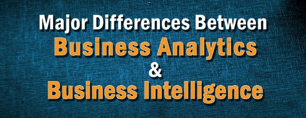 Major Differences Between Business Analytics and Business Intelligence